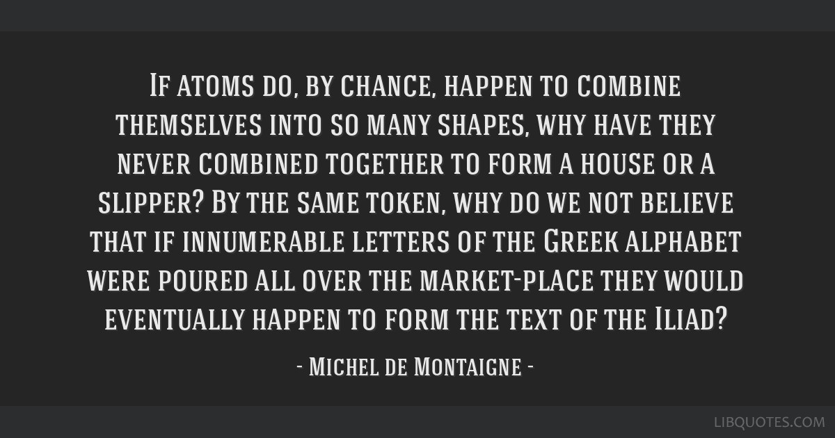 If atoms do, by chance, happen to combine themselves into so many shapes, why have they never combined together to form a house or a slipper? By the...