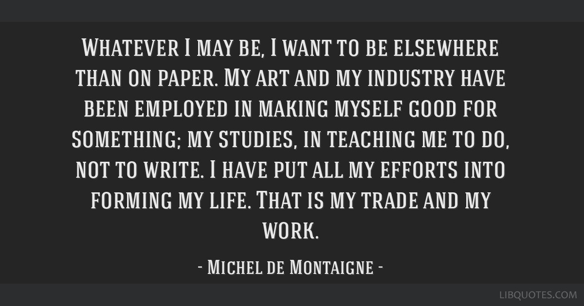Whatever I may be, I want to be elsewhere than on paper. My art and my industry have been employed in making myself good for something; my studies,...