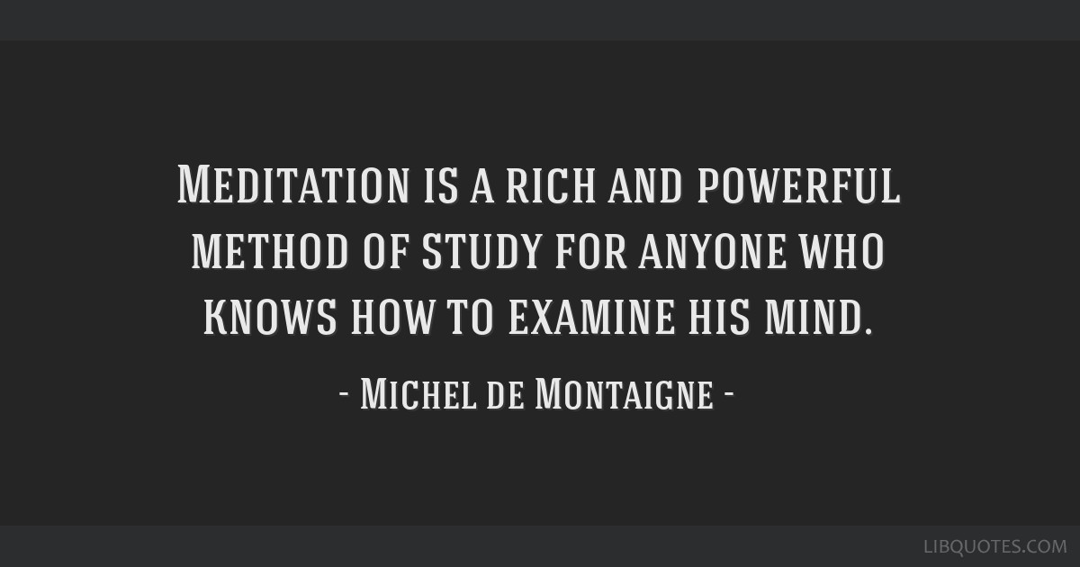 Meditation is a rich and powerful method of study for anyone who knows how to examine his mind.
