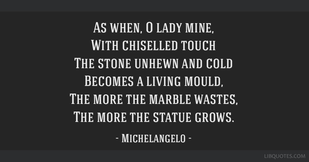 As when, O lady mine, With chiselled touch The stone unhewn and cold Becomes a living mould, The more the marble wastes, The more the statue grows.
