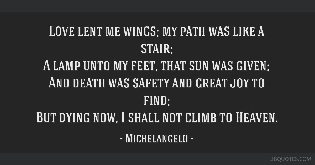 Love lent me wings; my path was like a stair; A lamp unto my feet, that sun was given; And death was safety and great joy to find; But dying now, I...