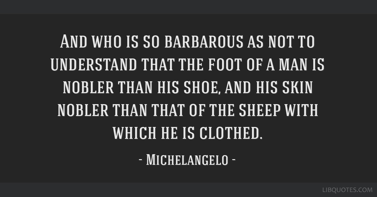 And who is so barbarous as not to understand that the foot of a man is nobler than his shoe, and his skin nobler than that of the sheep with which he ...