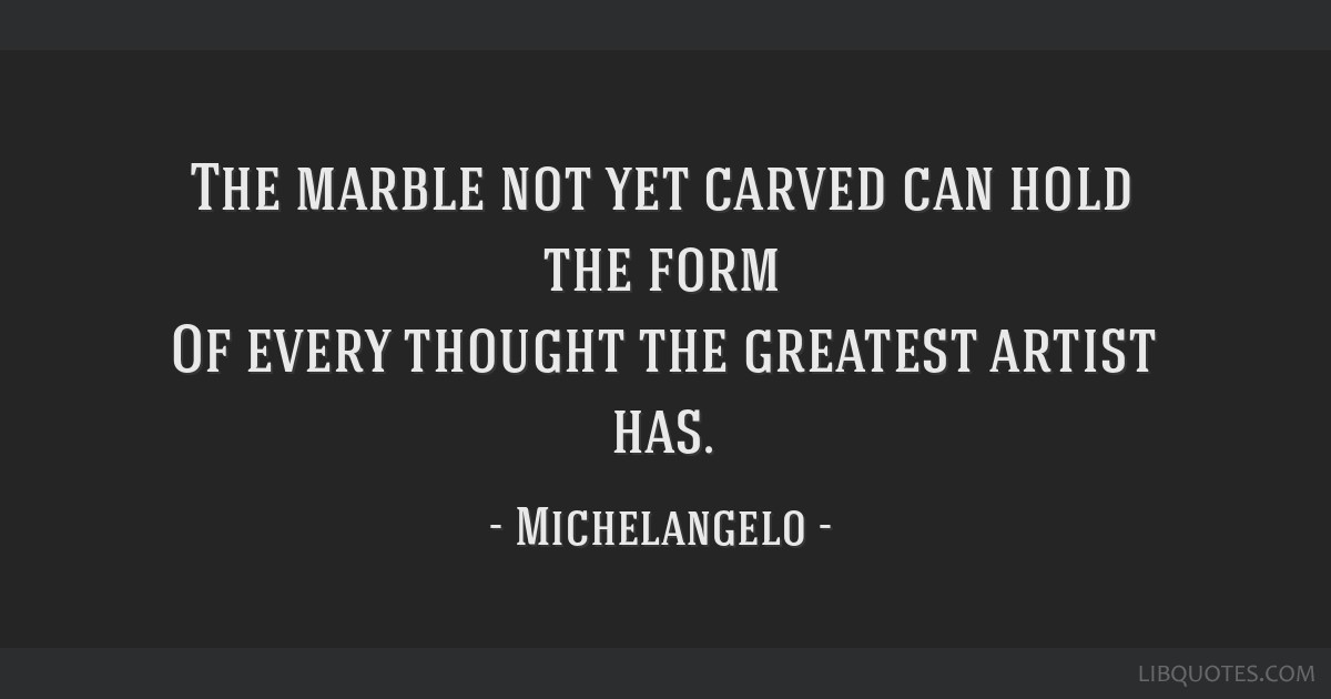 The marble not yet carved can hold the form Of every thought the greatest artist has.