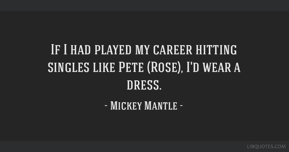 If I had played my career hitting singles like Pete (Rose), I'd wear a dress.