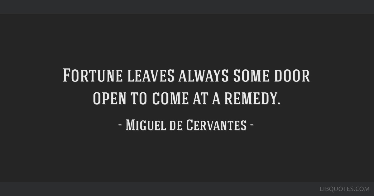 Fortune leaves always some door open to come at a remedy.