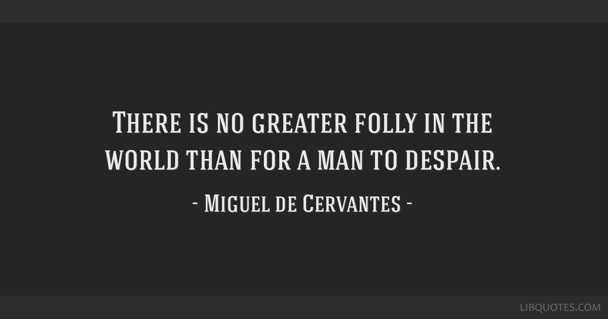 There is no greater folly in the world than for a man to despair.