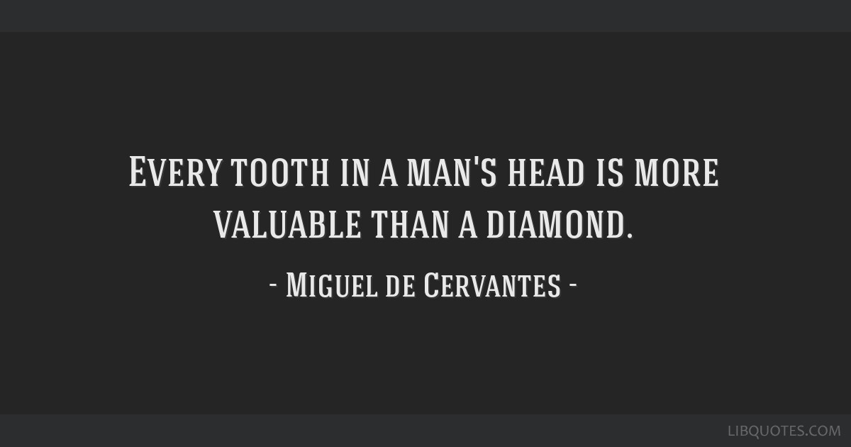 Every tooth in a man's head is more valuable than a diamond.