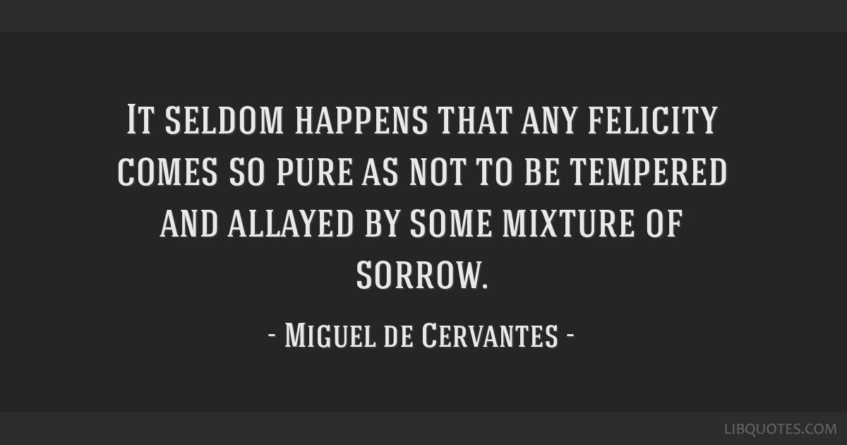 It seldom happens that any felicity comes so pure as not to be tempered and allayed by some mixture of sorrow.