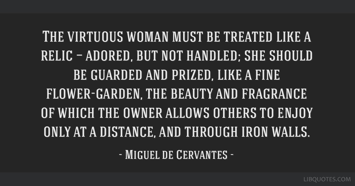 The virtuous woman must be treated like a relic — adored, but not handled; she should be guarded and prized, like a fine flower-garden, the beauty...