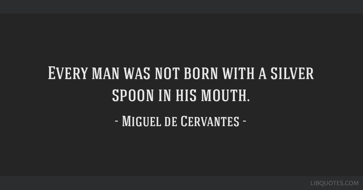 Every man was not born with a silver spoon in his mouth.