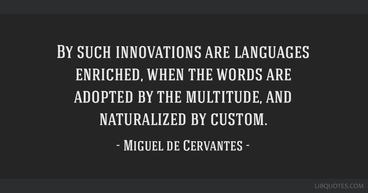 By such innovations are languages enriched, when the words are adopted by the multitude, and naturalized by custom.
