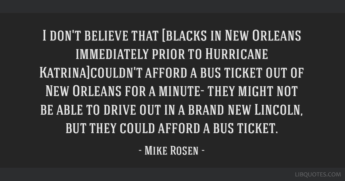 I don't believe that [blacks in New Orleans immediately prior to Hurricane Katrina]couldn't afford a bus ticket out of New Orleans for a minute- they ...