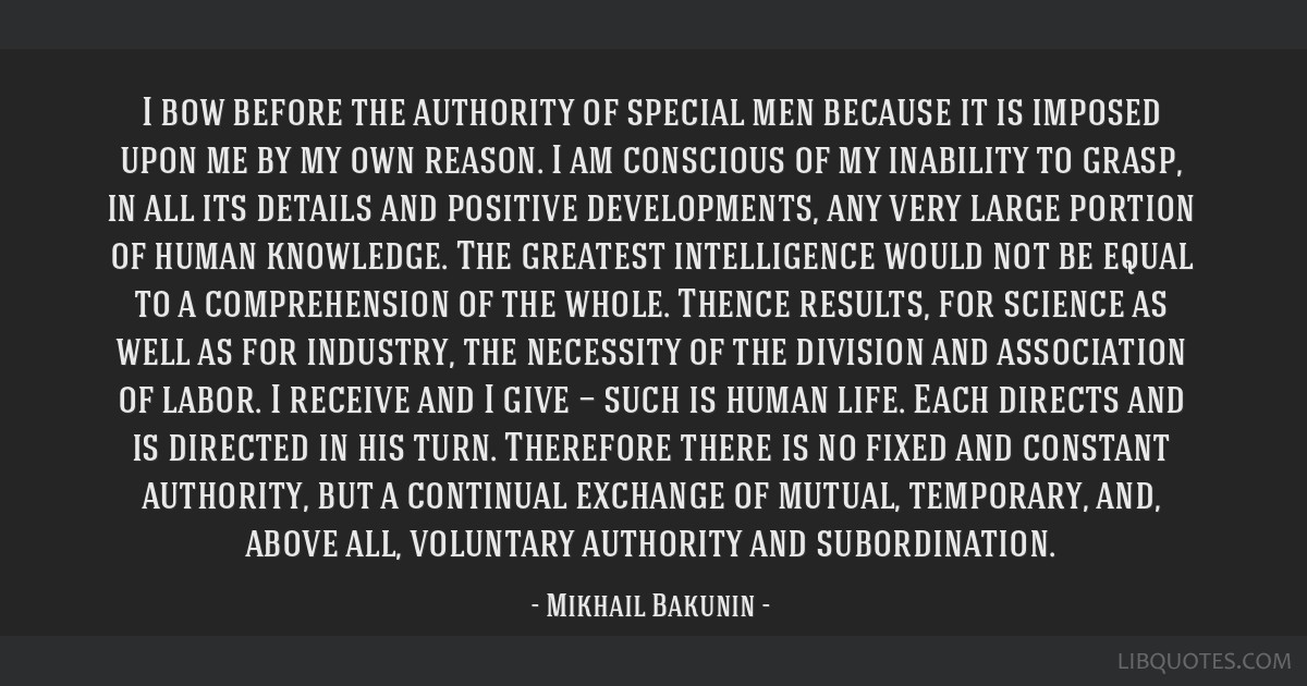 I bow before the authority of special men because it is imposed upon me by my own reason. I am conscious of my inability to grasp, in all its details ...