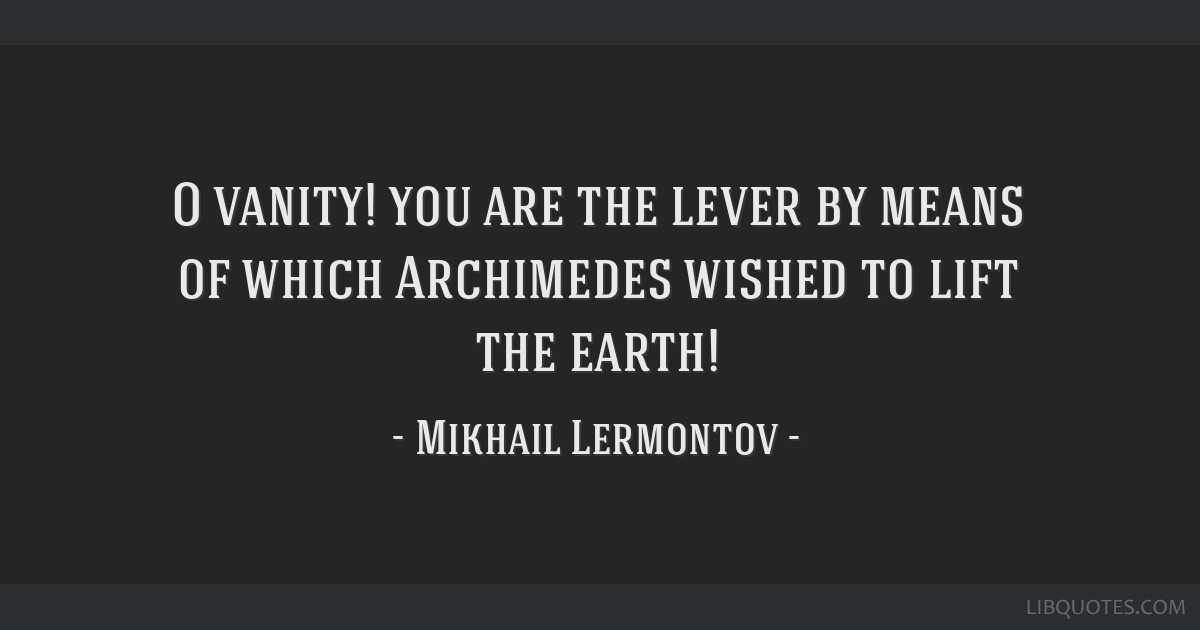 O vanity! you are the lever by means of which Archimedes wished to lift the earth!