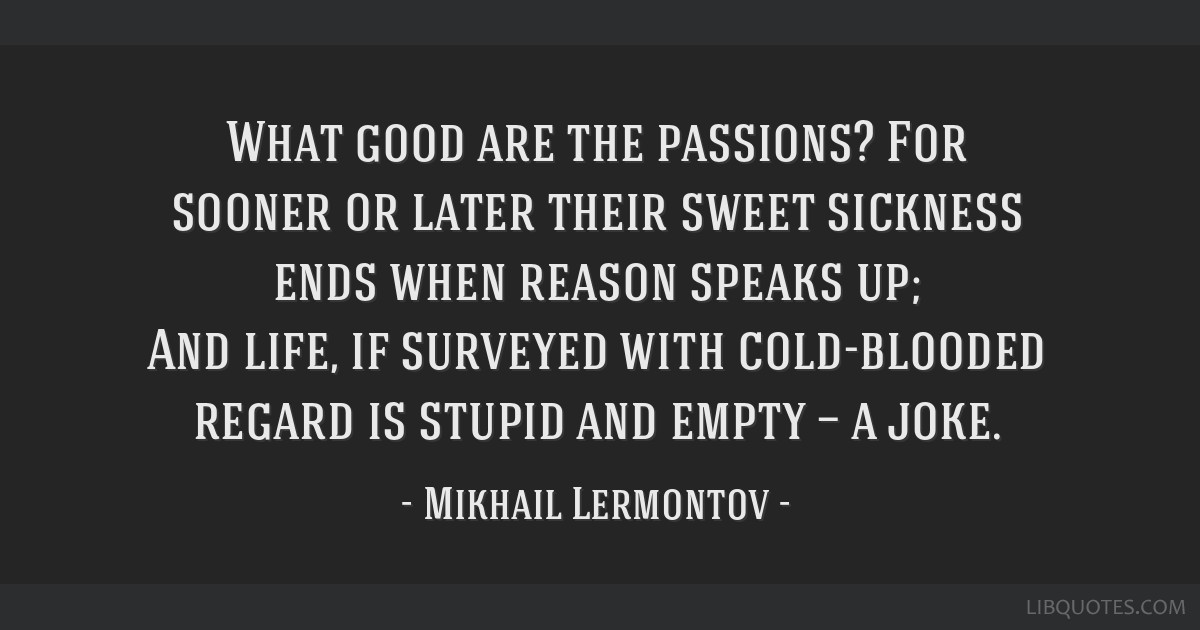 What good are the passions? For sooner or later their sweet sickness ends when reason speaks up; And life, if surveyed with cold-blooded regard is...
