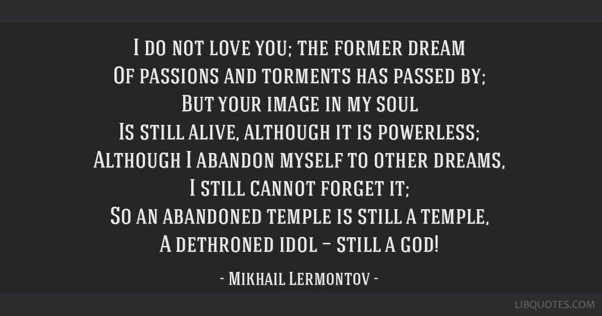 I do not love you; the former dream Of passions and torments has passed by; But your image in my soul Is still alive, although it is powerless;...