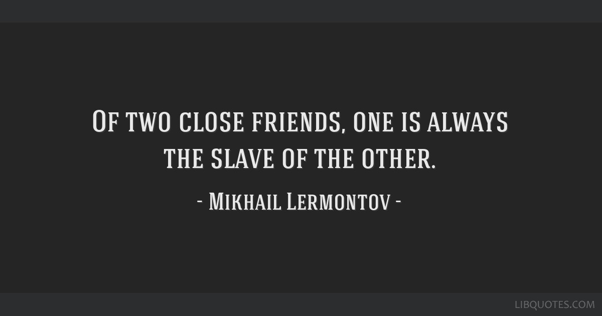 Of two close friends, one is always the slave of the other.