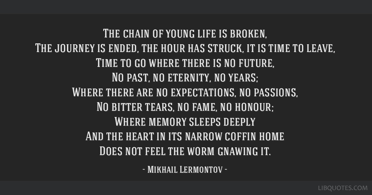 The chain of young life is broken, The journey is ended, the hour has struck, it is time to leave, Time to go where there is no future, No past, no...