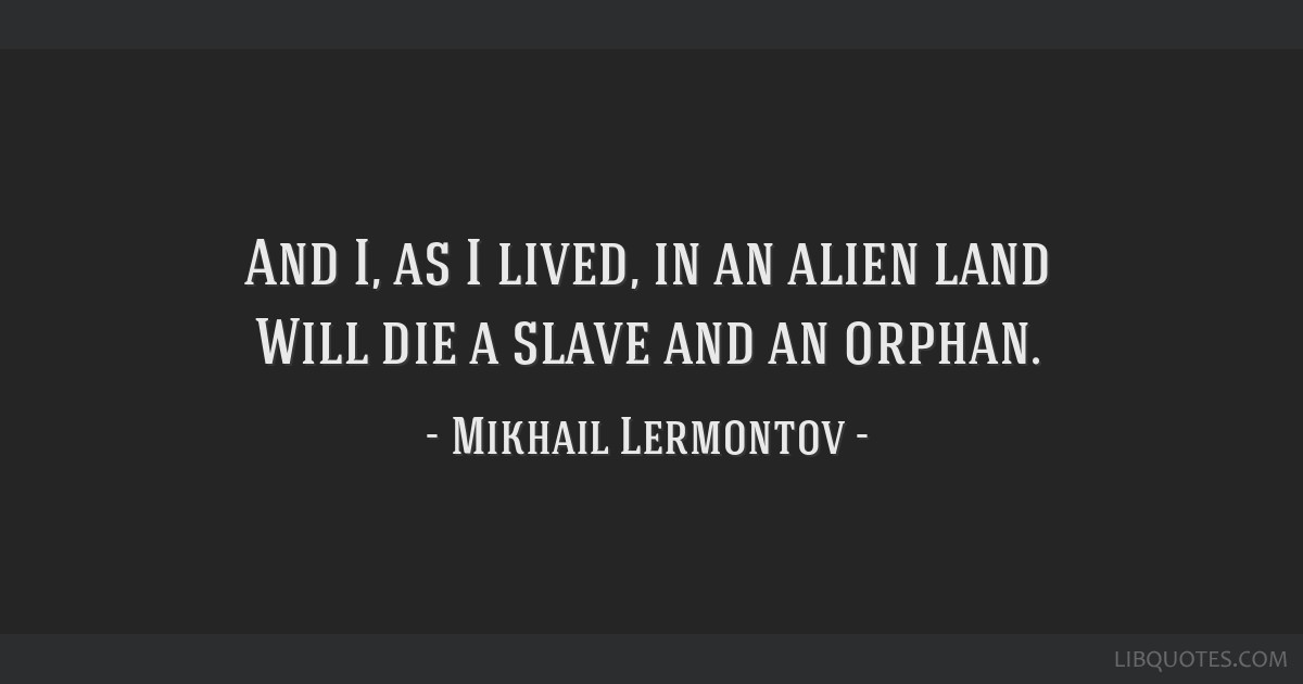 And I, as I lived, in an alien land Will die a slave and an orphan.