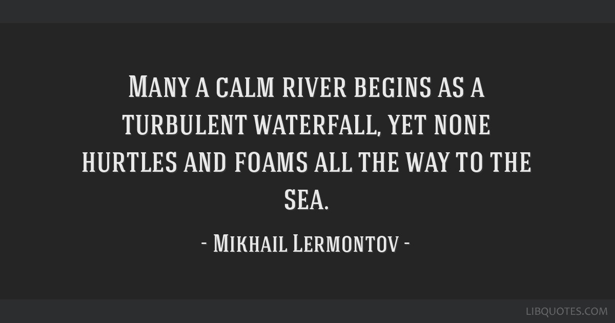 Many a calm river begins as a turbulent waterfall, yet none hurtles and foams all the way to the sea.