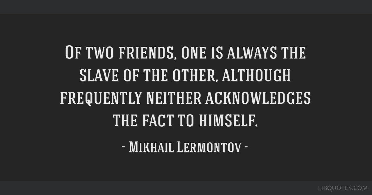 Of two friends, one is always the slave of the other, although frequently neither acknowledges the fact to himself.