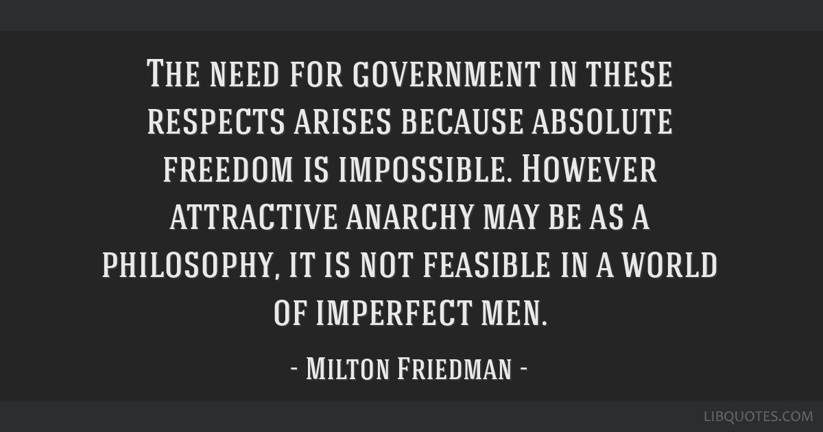 The need for government in these respects arises because absolute freedom is impossible. However attractive anarchy may be as a philosophy, it is not ...