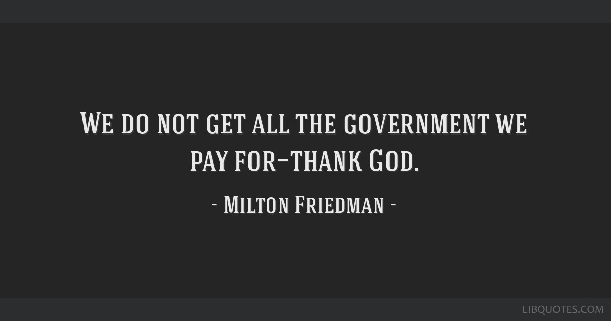 We do not get all the government we pay for—thank God.
