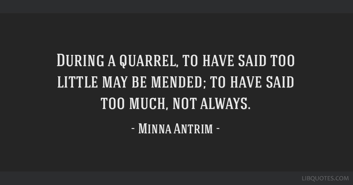 During a quarrel, to have said too little may be mended; to have said too much, not always.