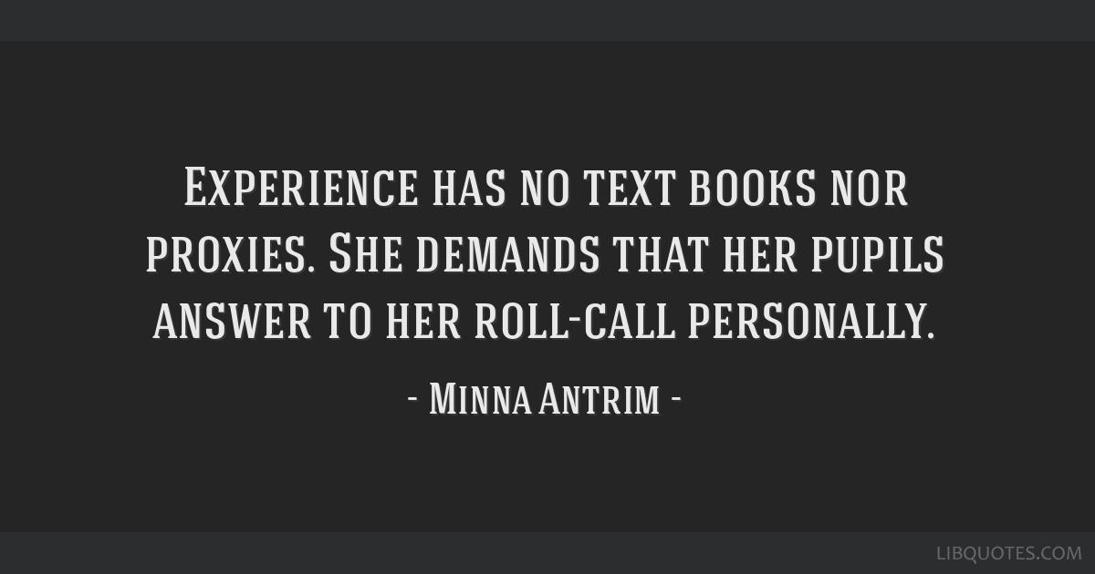 Experience has no text books nor proxies. She demands that her pupils answer to her roll-call personally.