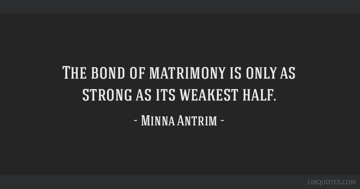 The bond of matrimony is only as strong as its weakest half.