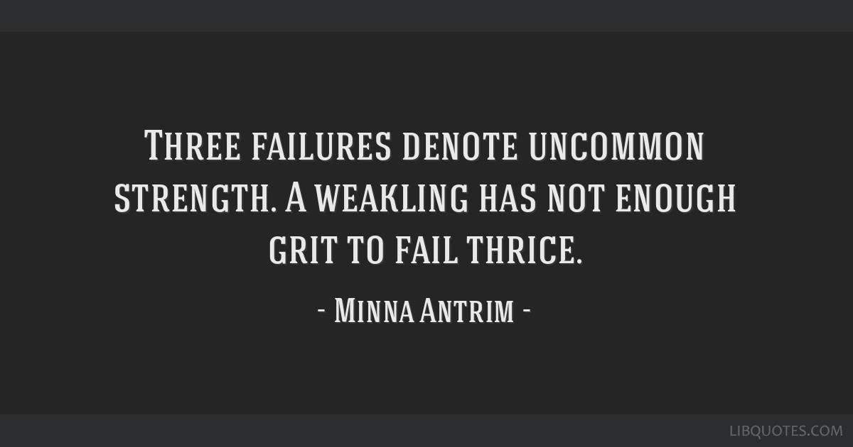 Three failures denote uncommon strength. A weakling has not enough grit to fail thrice.