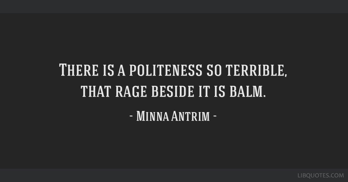 There is a politeness so terrible, that rage beside it is balm.