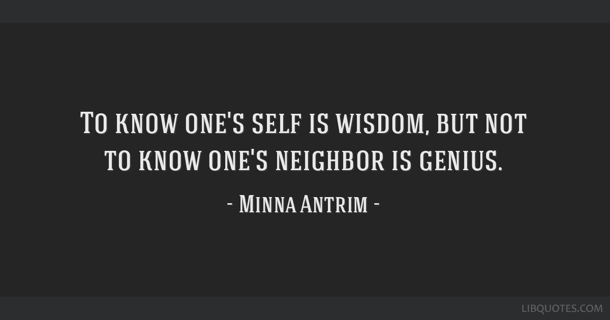 To know one's self is wisdom, but not to know one's neighbor is genius.