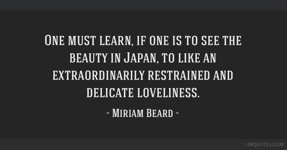 One must learn, if one is to see the beauty in Japan, to like an extraordinarily restrained and delicate loveliness.