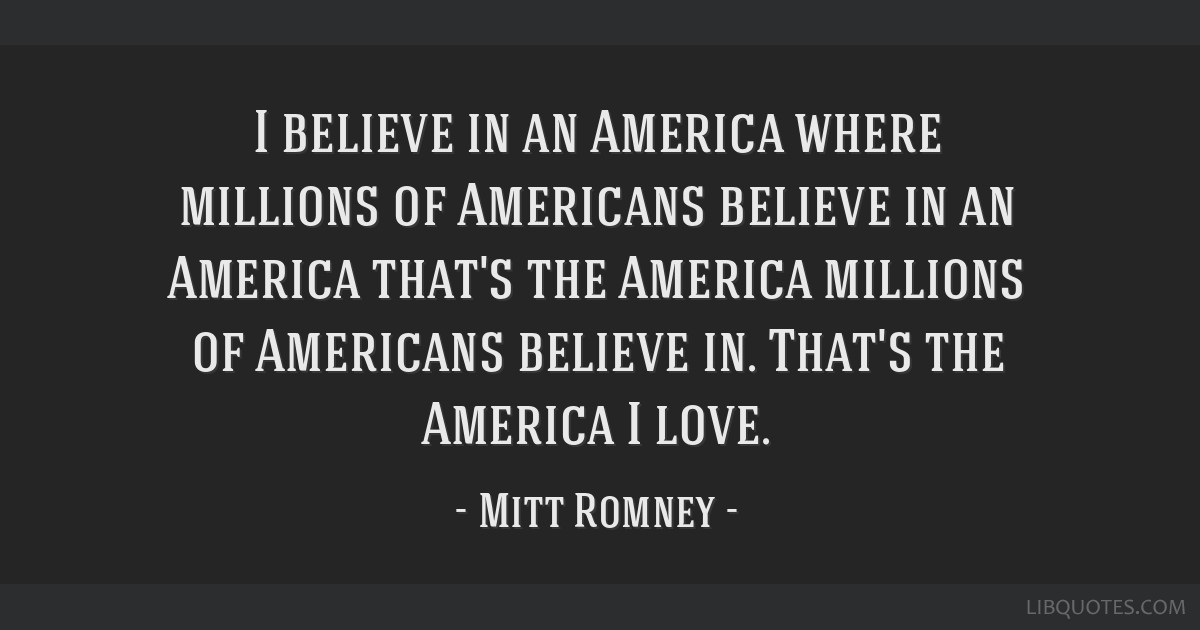 I believe in an America where millions of Americans believe in an America that's the America millions of Americans believe in. That's the America I...
