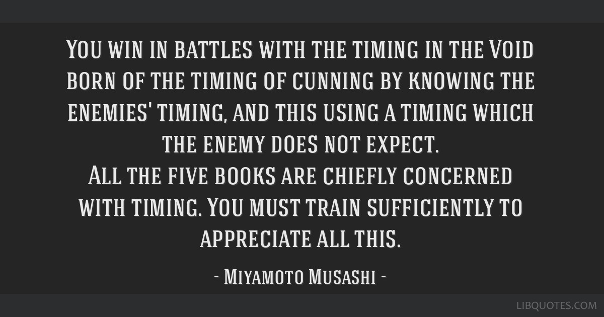 You win in battles with the timing in the Void born of the timing of cunning by knowing the enemies' timing, and this using a timing which the enemy...