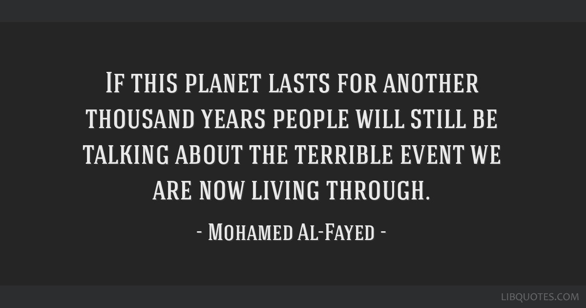 If this planet lasts for another thousand years people will still be talking about the terrible event we are now living through.