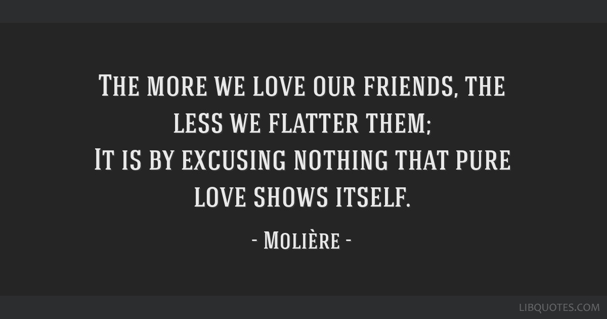 The more we love our friends, the less we flatter them; It is by excusing nothing that pure love shows itself.