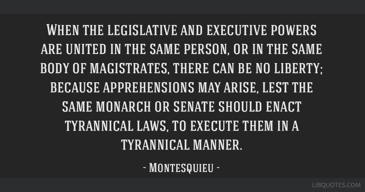 When the legislative and executive powers are united in the same person, or in the same body of magistrates, there can be no liberty; because...