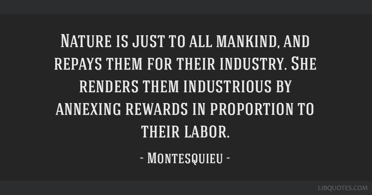 Nature is just to all mankind, and repays them for their industry. She renders them industrious by annexing rewards in proportion to their labor.