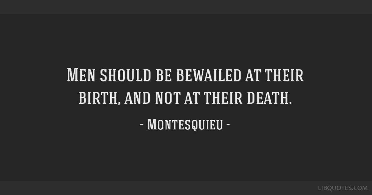Men should be bewailed at their birth, and not at their death.