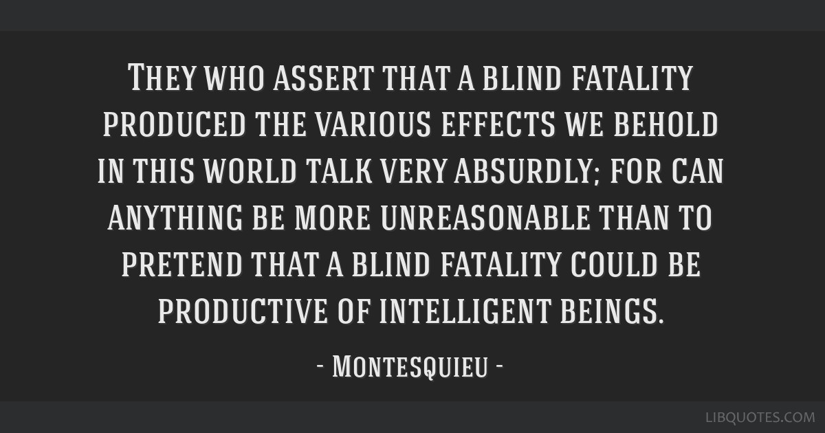 They who assert that a blind fatality produced the various effects we behold in this world talk very absurdly; for can anything be more unreasonable...