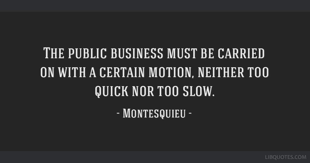 The public business must be carried on with a certain motion, neither too quick nor too slow.