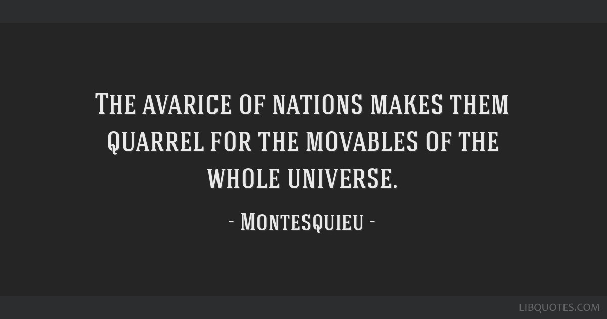 The avarice of nations makes them quarrel for the movables of the whole universe.
