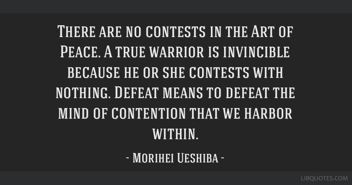 There are no contests in the Art of Peace. A true warrior is invincible because he or she contests with nothing. Defeat means to defeat the mind of...