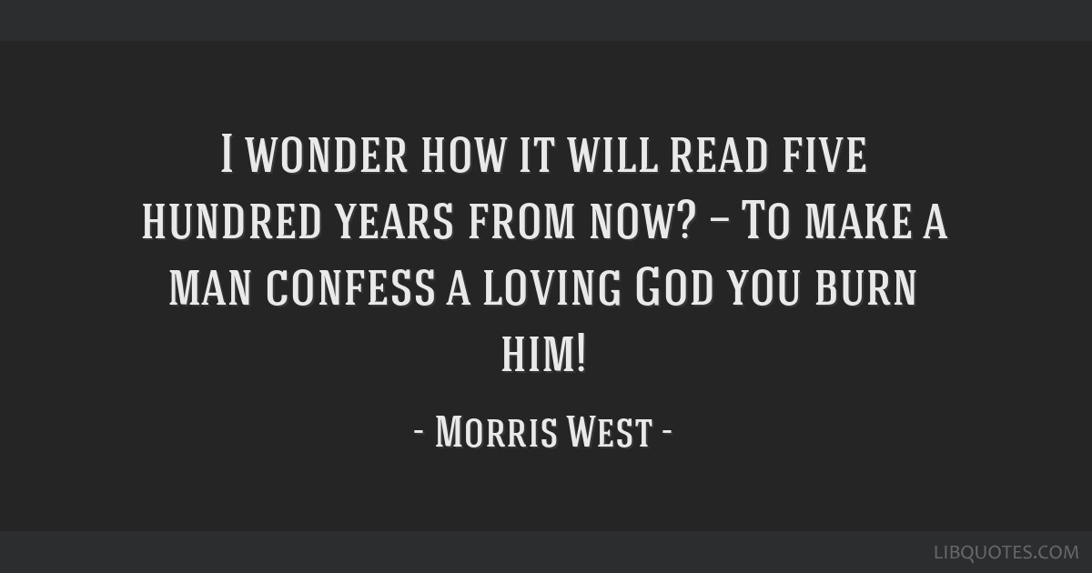 I wonder how it will read five hundred years from now? — To make a man confess a loving God you burn him!