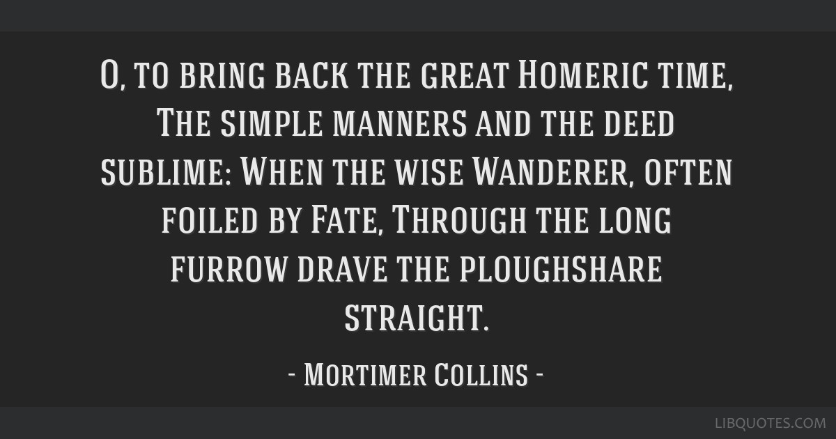O, to bring back the great Homeric time, The simple manners and the deed sublime: When the wise Wanderer, often foiled by Fate, Through the long...