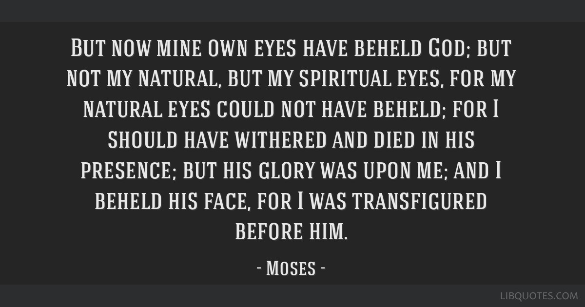 But now mine own eyes have beheld God; but not my natural, but my spiritual eyes, for my natural eyes could not have beheld; for I should have...