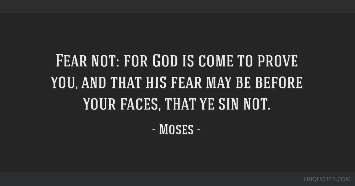 Fear not: for God is come to prove you, and that his fear may be before your faces, that ye sin not.