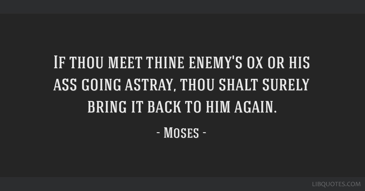If thou meet thine enemy's ox or his ass going astray, thou shalt surely bring it back to him again.